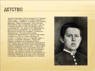 Антон Павлович Чехов родился 17 января 1860 года в Таганроге, в семье бывшего