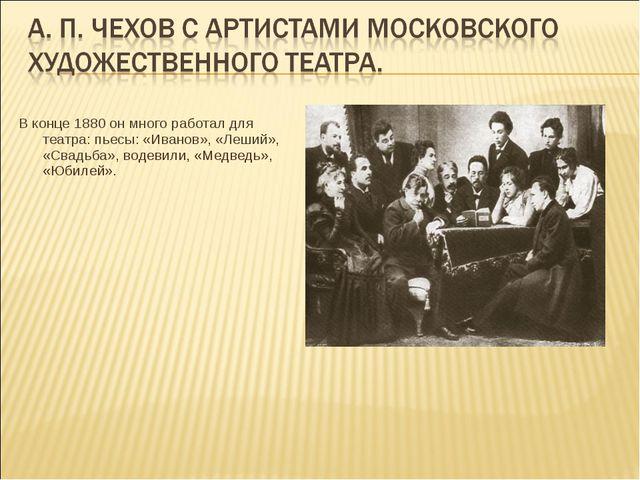 В конце 1880 он много работал для театра: пьесы: «Иванов», «Леший», «Свадьба»...