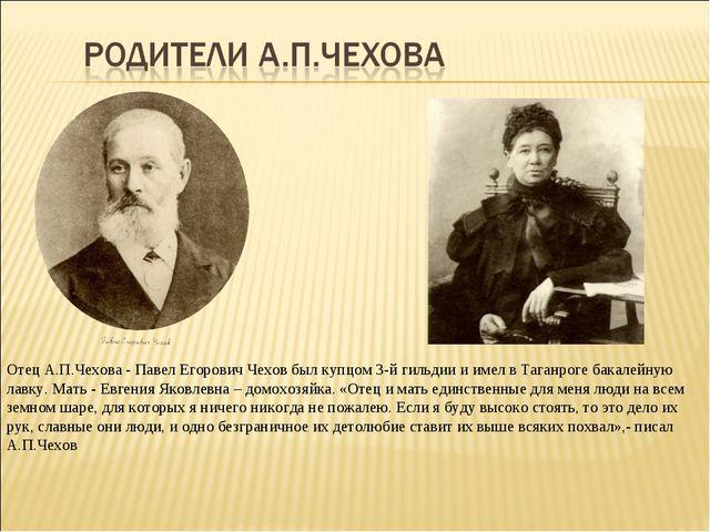 Отец А.П.Чехова - Павел Егорович Чехов был купцом 3-й гильдии и имел в Таганр...