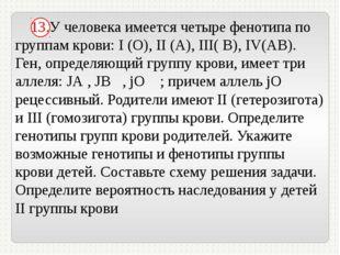 13.У человека имеется четыре фенотипа по группам крови: I (О), II (А), III(