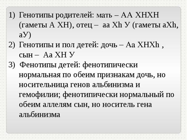 Генотипы родителей: мать – АА ХHХH (гаметы А ХH), отец – аа Хh У (гаметы аХh,...