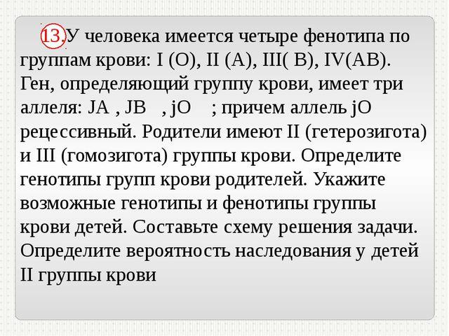 13.У человека имеется четыре фенотипа по группам крови: I (О), II (А), III(...
