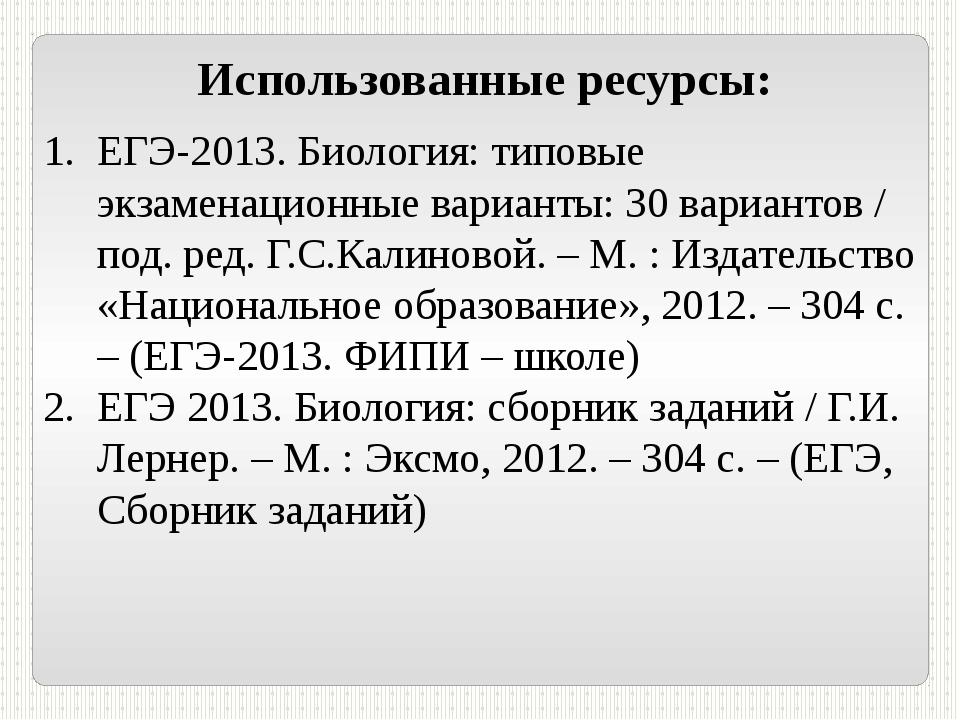 Использованные ресурсы: ЕГЭ-2013. Биология: типовые экзаменационные варианты:...