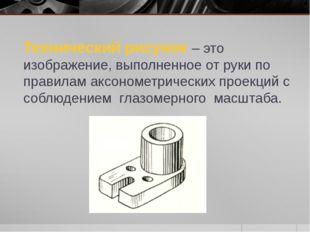 Технический рисунок – это изображение, выполненное от руки по правилам аксоно