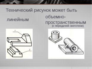 Технический рисунок может быть объемно-пространственным линейным (с передачей