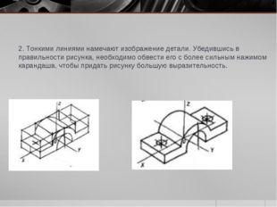 2. Тонкими линиями намечают изображение детали. Убедившись в правильности рис