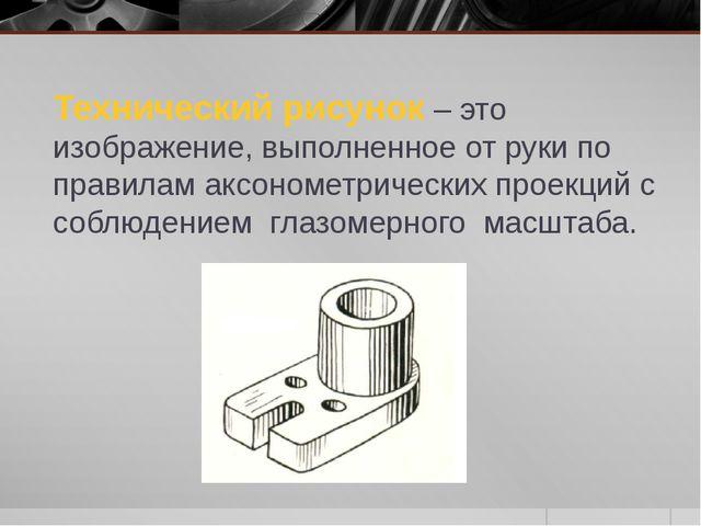 Технический рисунок – это изображение, выполненное от руки по правилам аксоно...