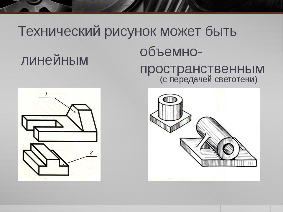 Технический рисунок может быть объемно-пространственным линейным (с передачей...