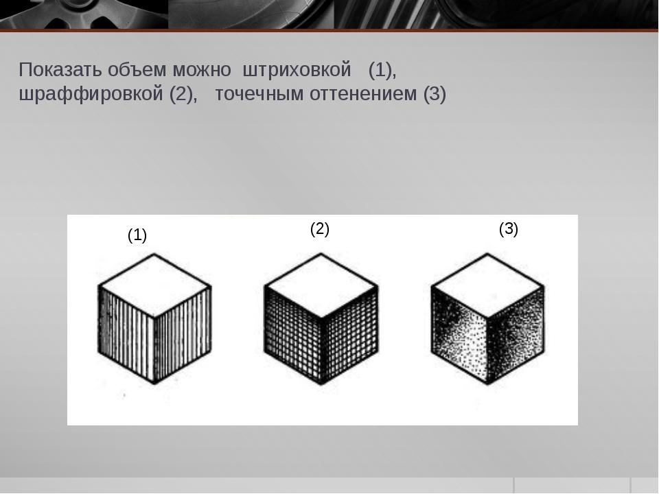 Показать объем можно штриховкой (1), шраффировкой (2), точечным оттенением (...