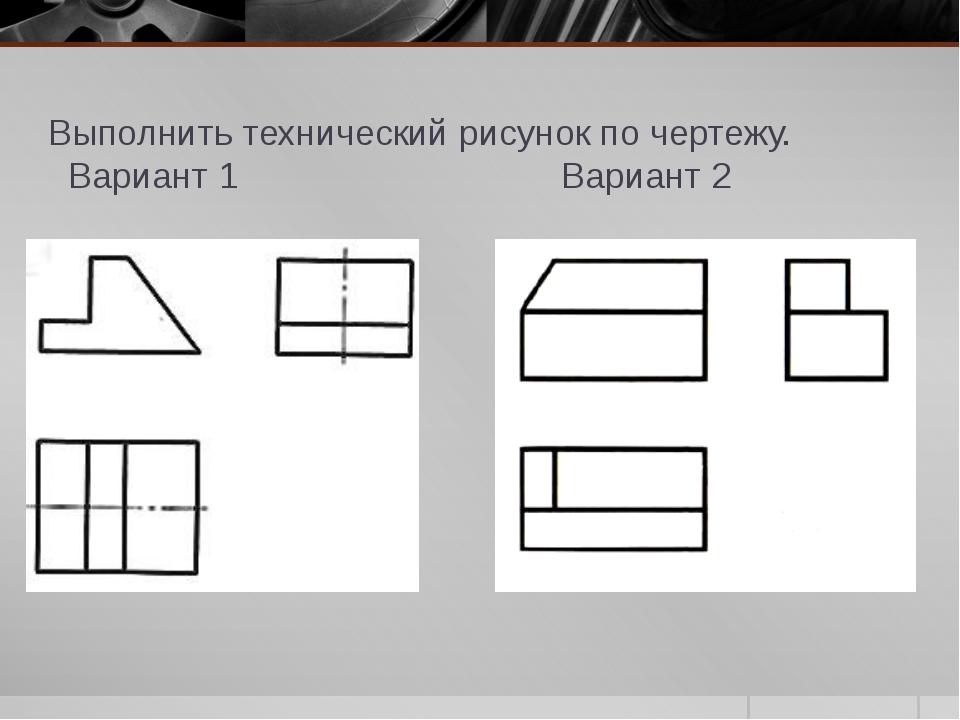 Выполнить технический рисунок по чертежу. Вариант 1 Вариант 2