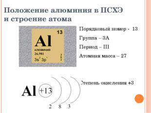 Положение алюминия в ПСХЭ и строение атома Порядковый номер - 13 Группа – 3А