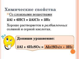 Химические свойства Со сложными веществами 2Al + 6HCl = 2AlCl3 + 3H2 Хорошо р