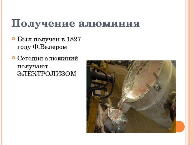 Получение алюминия Был получен в 1827 году Ф.Велером Сегодня алюминий получаю...