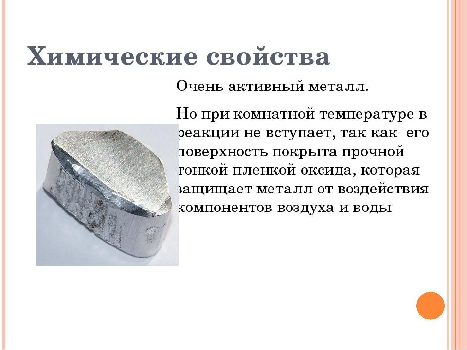 Химические свойства Очень активный металл. Но при комнатной температуре в реа...