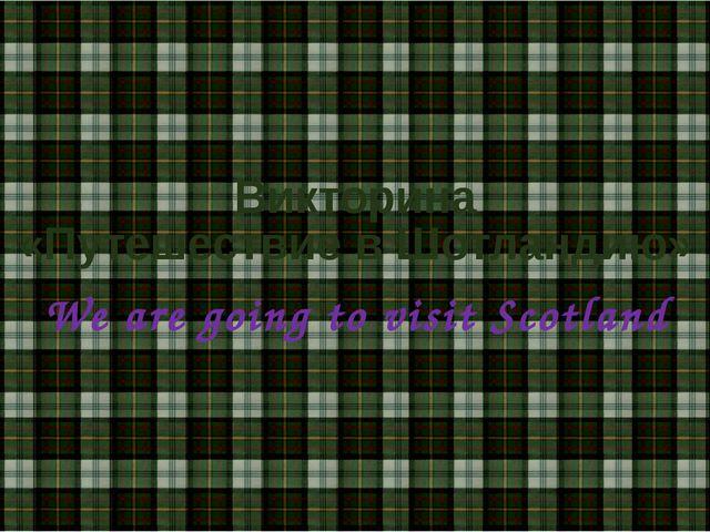Викторина «Путешествие в Шотландию» We are going to visit Scotland