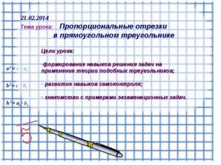 h2 = ac ∙ bc b2 = с ∙ bс а2 = с ∙ aс 21.02.2014 Тема урока: Пропорциональные