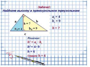 Задача1: Найдите высоту в прямоугольном треугольнике aс = 4 bс = 9 Решение:
