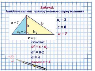 Задача2: Найдите катет прямоугольного треугольника а = ? c = 8 ac = 2 Решени