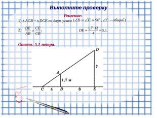 Выполните проверку Решение: 1) Δ ACB ~ Δ DCE по двум углам 2) Ответ: 5,1 метра.