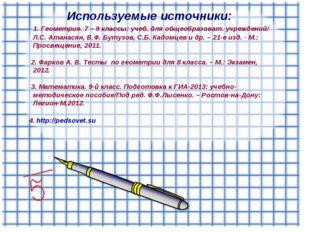 Используемые источники: 1. Геометрия. 7 – 9 классы: учеб. для общеобразоват.
