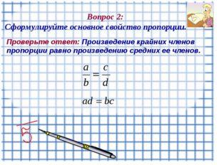 Вопрос 2: Сформулируйте основное свойство пропорции. Проверьте ответ: Произв