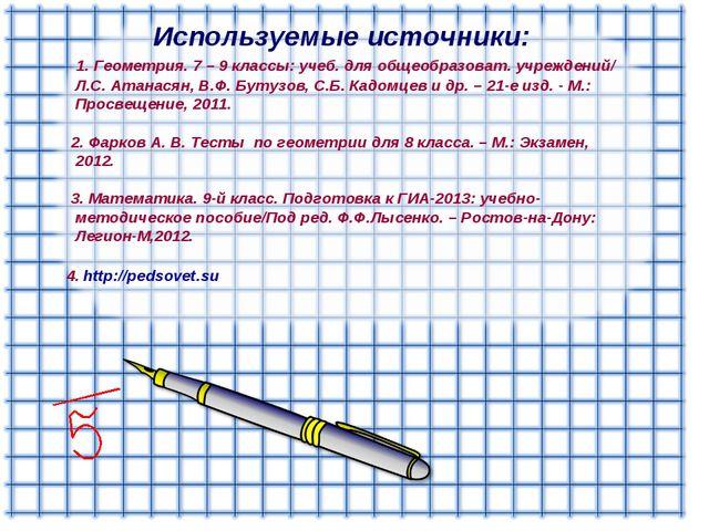 Используемые источники: 1. Геометрия. 7 – 9 классы: учеб. для общеобразоват....