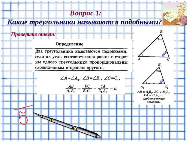 Вопрос 1: Какие треугольники называются подобными? Проверьте ответ: