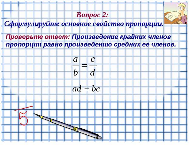 Вопрос 2: Сформулируйте основное свойство пропорции. Проверьте ответ: Произв...