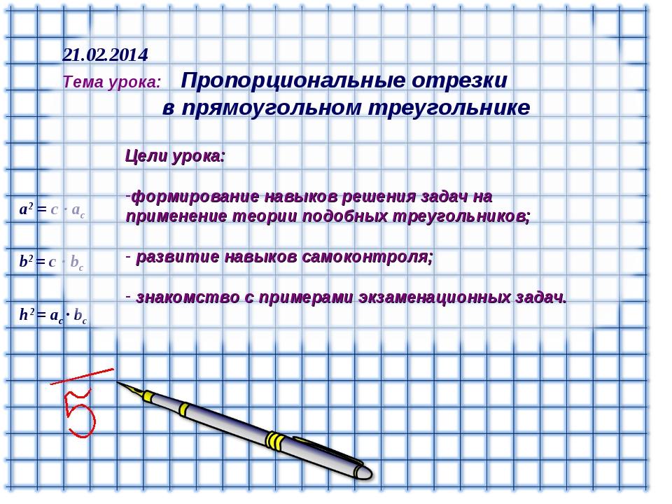 h2 = ac ∙ bc b2 = с ∙ bс а2 = с ∙ aс 21.02.2014 Тема урока: Пропорциональные...