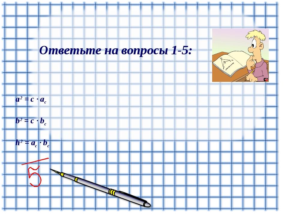 Ответьте на вопросы 1-5: a2 = c ∙ ac b2 = c ∙ bc h2 = ac ∙ bc