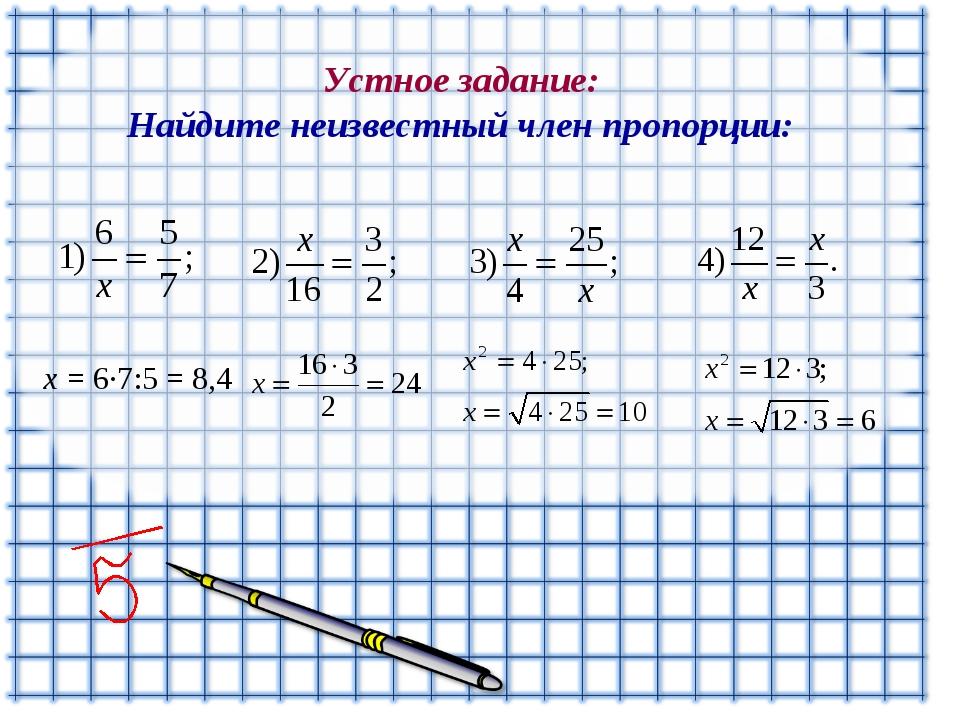 Устное задание: Найдите неизвестный член пропорции: x = 6∙7:5 = 8,4