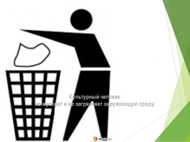Культурный человек не мусорит и не загрязняет окружающую среду.