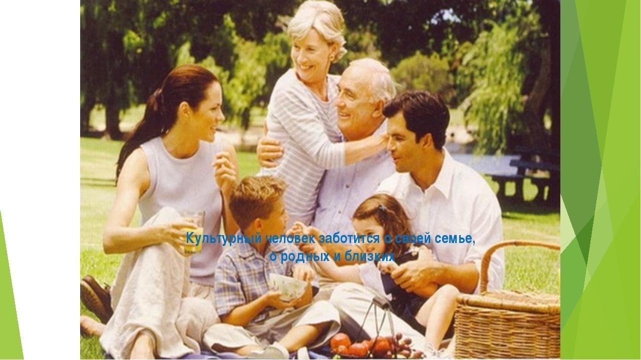 Культурный человек заботится о своей семье, о родных и близких