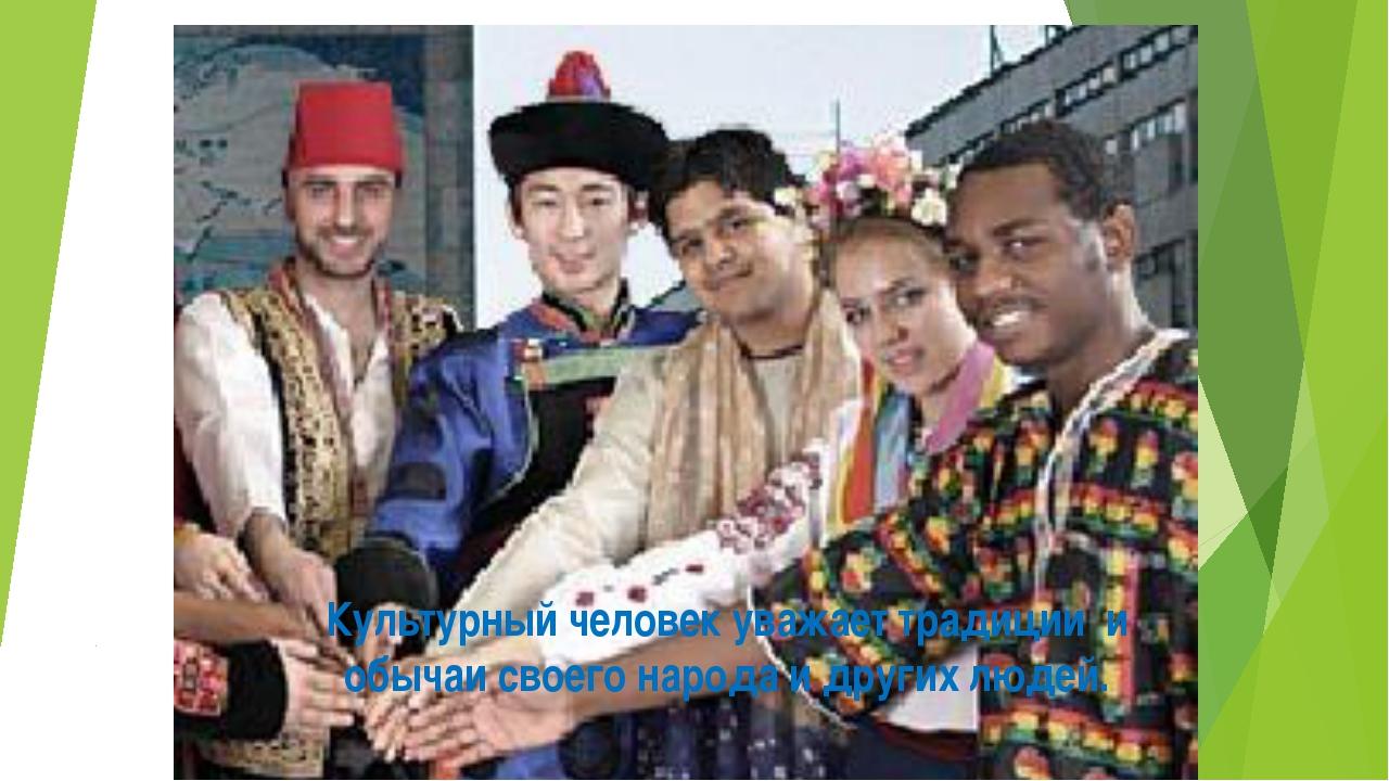 Культурный человек уважает традиции и обычаи своего народа и других людей.