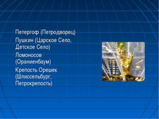 Петергоф (Петродворец) Пушкин (Царское Cело, Детское Село) Ломоносов (Оран