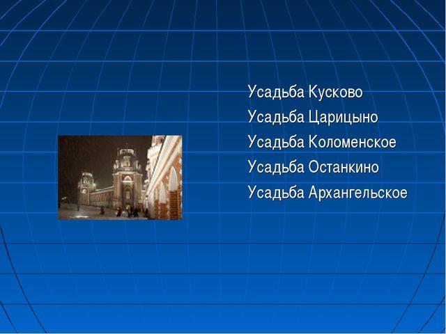 Усадьба Кусково Усадьба Царицыно Усадьба Коломенское Усадьба Останкино У...