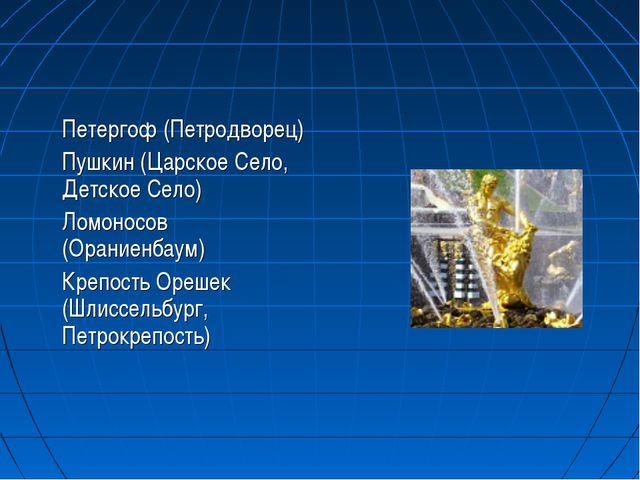 Петергоф (Петродворец) Пушкин (Царское Cело, Детское Село) Ломоносов (Оран...