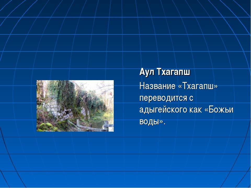 Аул Тхагапш Название «Тхагапш» переводится с адыгейского как «Божьи воды».
