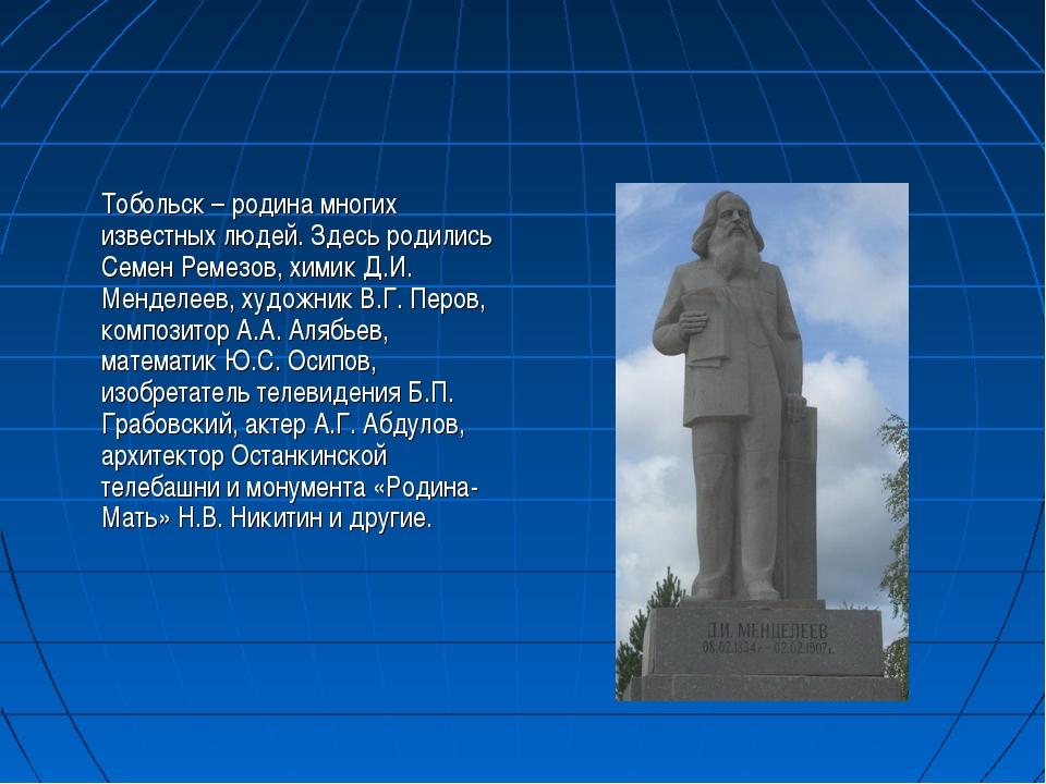 Тобольск – родина многих известных людей. Здесь родились Семен Ремезов, хими...