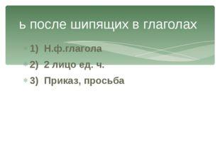 1) Н.ф.глагола 2) 2 лицо ед. ч. 3) Приказ, просьба ь после шипящих в глаголах