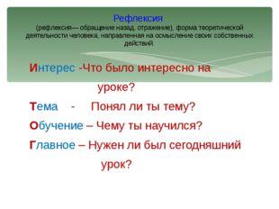 Интерес -Что было интересно на уроке? Тема - Понял ли ты тему? Обучение – Чем
