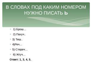 1) Брош… 2) Пахуч.. 3) Тиш.. 4)Реч… 5) Стереч… 6) Жгуч… Ответ: 1, 3, 4, 5. В