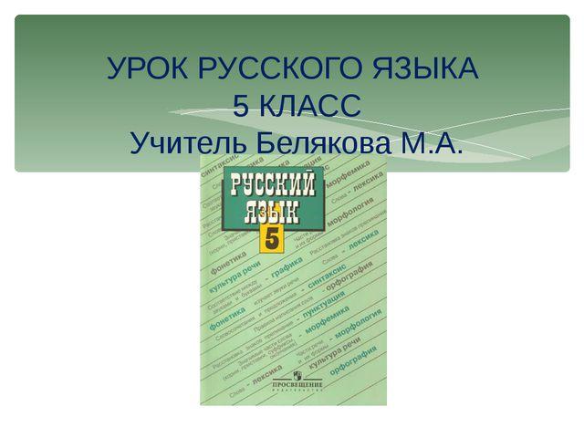 УРОК РУССКОГО ЯЗЫКА 5 КЛАСС Учитель Белякова М.А.