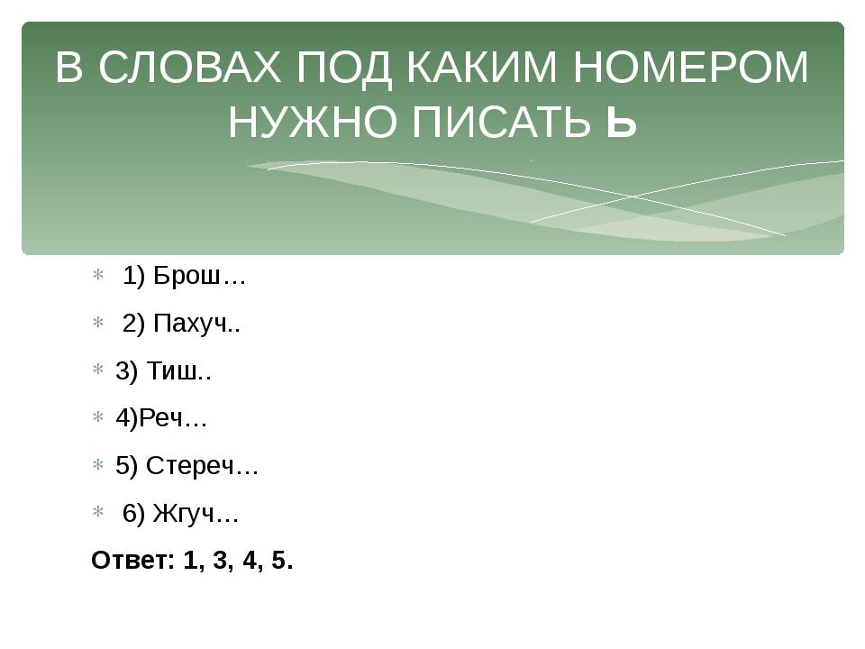 1) Брош… 2) Пахуч.. 3) Тиш.. 4)Реч… 5) Стереч… 6) Жгуч… Ответ: 1, 3, 4, 5. В...