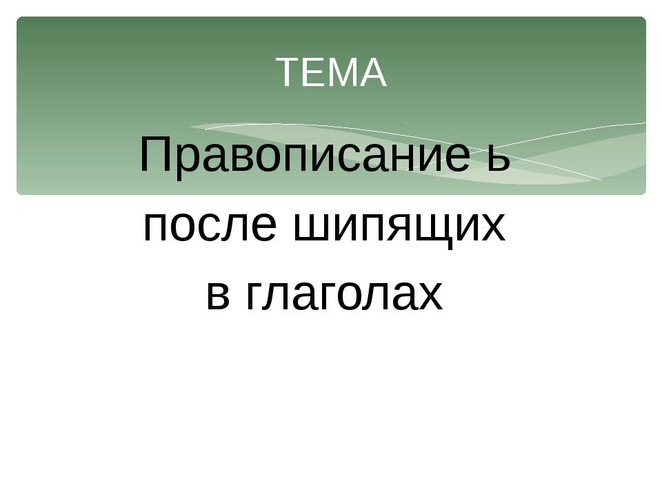 Правописание ь после шипящих в глаголах ТЕМА