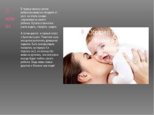 О мамах В первые минуты жизни ребеночка мама не отходила от него, не спала но