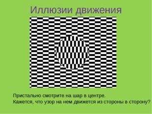 Иллюзии движения Пристально смотрите на шар в центре. Кажется, что узор на н
