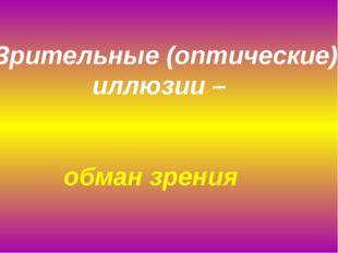 Зрительные (оптические) иллюзии – обман зрения