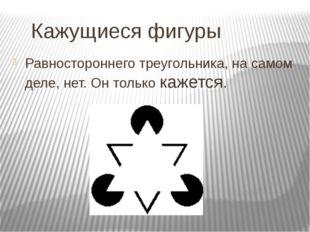Кажущиеся фигуры Равностороннего треугольника, на самом деле, нет. Он только