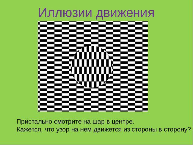 Иллюзии движения Пристально смотрите на шар в центре. Кажется, что узор на н...